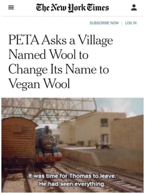 PETA at it again by Yeet69lasagna MORE MEMES: - The Vew UorkEimes*  SUBSCRIBE NOW LOG IN  PETA Asks a Village  Named Wool to  Change Its Name to  Vegan Wool  It was time for Thomas to leave  He had seen everything. PETA at it again by Yeet69lasagna MORE MEMES