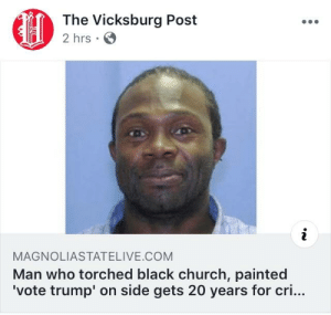 Church, Dude, and Black: The Vicksburg Post  2 hrs .  MAGNOLIASTATELIVE.COM  Man who torched black church, painted  'vote trump' on side gets 20 years for cri... This dude right here.