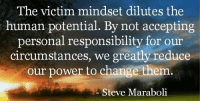 The victim mindset dilutes the  human potential. By not accepting  personal responsibility for our  circumstances, we greatly reduce  our power to change them  Steve Maraboli We've all Fallen Down. Accepting Responsibility is the first Step of the Warrior. StrongmanJohn inspiration