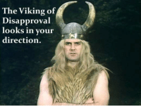 The Viking of  Disapproval  looks in your  direction