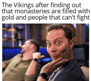 so much gold: The Vikings after finding out  that monasteries are filled with  gold and people that can't fight so much gold