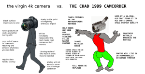 "First VvC: the virgin 4k camera  THE CHAD  1999 CAMCORDER  Vs.  USED BY A 10-YEAR-  TAKES PICTURES  OLD THAT FOUND IT IN  Canon  OF THE  shaky to the point  of illegibility  without a tripod  HIS DAD'S GARAGE,  STILL PERFECT QUALITY  black surface  EOS  5D  MOTHERUFCKING  impresses no one  MOTHMAN  SONY  ONLY NEEDS  360x  ONE HAND  takes pictures of  rocks and other  FOR  SHAKINESS  will be  PERFECT,  boring shit  inevitably  replaced by the  next modal that  ACTUALLY  SCANLINE-  ENHANCES THE  FILLED  FOOTAGE  MASTER  runs out of space  in 3 seconds,  reducing the  amount of photos  you can take  ICONIC  comes out in 2  months  FOOTAGE  METALLIC  SHEEN  ENOUGH SPACE FOR AN  ""photographers""  who have it think  ENTIRE BLURRY 30  PHOTOS WILL LIVE ON  IN PARANORMALIST  MINUTE VIDEO OF  SASQUATCH GOING BALLS  they're hot shit  DEEP INTO THE LOCH  DATABASES FOREVER  requires two  hands, clumsy  NESS MONSTER  photos will rot  away in some  stock footage  WILL NEVER BE  REPLACED  collection  nooz NO First VvC"