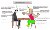 """-oldmin: """"The Virgin and Chad FRIENDSHIP""""  Hey I know you're busy these days,  I'm glad you had time to hang out  Has never been in a sexual relationship but is  comfortable with that and finds his relationships  with friends rewarding and fulfilling  Easily finds romantic partners not just because he is  physically attractive but because he is a kind and  thoughtful partner  Oh no problem bro, you  know I'll always make  time for you  Prefers time alone because it gives  him the space to reflect and process  his thoughts  Encourages his bud to be more  socially outgoing, but only to a  degree he's comfortable with,  to help him open up  Enjoys listening to music and sharing  it with his best friend  Leads a healthy and active lifestyle and  gives his bro workout advice when he asks  Is more comfortable wearing  casual clothes  Is more comfortable in athletic wear  Very empathetic and an excellent  listener  Has a big personality but knows that  sometimes people need space -oldmin"""