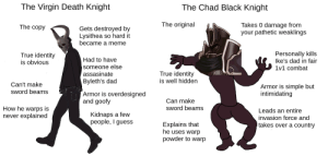 The Virgin Death Knight vs the Chad Black Knight (3H chapter 11 spoilers, PoR early game spoilers): The Virgin Death Knight  The Chad Black Knight  The original  Takes 0 damage from  your pathetic weaklings  The copy  Gets destroyed by  Lysithea so hard it  became a meme  Personally kills  lke's dad in fair  True identity  Had to have  is obvious  someone else  assasinate  1v1 combat  True identity  is well hidden  Byleth's dad  Can't make  Armor is simple but  intimidating  SWord beams  Armor is overdesigned  and goofy  Can make  SWord beams  How he warps is  never explained  Leads an entire  Kidnaps a few  people, I guess  invasion force and  Explains that  he uses warp  takes over a country  powder to warp The Virgin Death Knight vs the Chad Black Knight (3H chapter 11 spoilers, PoR early game spoilers)