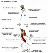 God, Life, and Love: The Virgin False Prophet  Has to kill and conquer for people  to believe his made up bullshit  Killed a ton of people who didn't  didn't accept his heresy  Claims Allah allows 4 wives  but then goes and marries 11  Literally died of fever  Mmmmmm 10 year olds  Followers will try to kill people who  make depictions of him (good luck Imao)  The Chad Messiah  Didn't kill or hurt a single  person in his entire life  Gains followers by committing  Holy miracles that solely  help and heal people  Isralites had to beg Romans to nail Him  to a cross for 3 days and stab him  with a spear before he died...  Allows only one wife to followers  but doesn't need one  But then he came back to life Imao  Healed countless cripples and disabilities  out of the kindness of His heart  and the love of God  Depictions are A-OK  I'm not gonna kill you brah