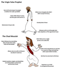 God, Life, and Love: The Virgin False Prophet  Has to kill and conquer for people  to believe his made up bullshit  Killed a ton of people who didn't  didn't accept his heresy  Claims Allah allows 4 wives  but then goes and marries 11  Literally died of fever  Mmmmmm 10 year olds  Followers will try to kill people who  make depictions of him (good luck Imao)  The Chad Messiah  Didn't kill or hurt a single  person in his entire life  Gains followers by committing  Holy miracles that solely  help and heal people  Isralites had to beg Romans to nail Him  to a cross for 3 days and stab him  with a spear before he died...  Allows only one wife to followers  but doesn't need one  But then he came back to life Imao  Healed countless cripples and disabilities  out of the kindness of His heart  and the love of God  Depictions are A-OKI  I'm not gonna kill you brah