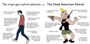 """Dad, Detroit, and Global Warming: The virgin gun control advocate  The Chad American Patriot  VS  Bangs MILFS Demanding  Action on the reg  Is completely unphased  by dead kids  """"Even one dead school  kid is too many""""  Thinks anything less than  """"ban and confiscate all  firearms"""" is pro-2A  Aspires to own a  tank someday  Would rather die than  defend himself  Claims he grew up around  guns because his grandpa  shotgun that his  Owns a  dad forced him to shoot  one time (didn't hit  anything)  Doesn't hate cops but is  ready to kill them if they  come for his RPG  Hates cops until the  conversation turns to  Didn't even grow up around  guns, still owns multiple AR15S  with grenade launcher  attachments  gun control, is suddenly  their biggest fan  """"We have to do  Vacations in Detroit, just  riding around with his  favorite gats looking  something""""  Is extra scared of  black guns  """"Legalize full-auto""""  Knows absolutely  nothing about guns and  deliberately avoids  educating himself  about them  for trouble  Tries his best to accelerate  """"Fuck the NRA, they're  a bunch of racist  Nazis who never  global warming so that he'll  get to shoot a bunch of  refugees after they ransack the  border  """"Fuck the NRA  they're basically  gun control org""""  a  compromise"""" The virgin gun control advocate vs the Chad American Patriot"""