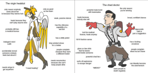 """Overwatch bad tf2 good: The virgin healslut  The chad doctor  the only reason  you're winning  only as good  only reason anybody  cares about her  is because they wanna fuck  powerful male bond  with teammates  as her team  heals because  broad, confident stance  weak, passive stance  nobody else will  heals because they  can't play anyone else  has the offensive  capability of a  wet fart  hippocratic  probably still has  a medical license  oath is  lost his medical  just a suggestion  license, heals anyway  has a shitty pistol  10/10 fashion sense  has a fucking  inelegant robot  outfit  limp-wristed shove  for a melee  crossbow  gives so few shits  that he leaves  a bird inside someone  people complain  when he isn't there  people complain  because they want  a different healer  accidentally turned  someone undead,  feels bad about it  powerful chad face  needs resurrection  surfs off explosions  to escape danger  because she can't  can literally become  the ubermensch  keep people alive  needs wings to  get anywhere  """"MEDIC!""""  """"i need healing""""  saws people to  death regularly Overwatch bad tf2 good"""
