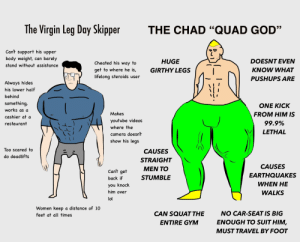 """God, Gym, and Lol: The Virgin Leg Day Skipper  THE CHAD """"QUAD GOD""""  Can't support his upper  body weight, can barely  DOESNT EVEN  HUGE  Cheated his way to  stand without assistance  KNOW WHAT  GIRTHY LEGS  get to where he is,  lifelong steroids user  PUSHUPS ARE  Always hides  his lower half  behind  something,  ΟNΕ ΚΙCK  works as a  FROM HIM IS  Makes  cashier at a  youtube videos  99.9%  restaurant  where the  LETHAL  camera doesn't  show his legs  Too scared to  CAUSES  do deadlifts  STRAIGHT  CAUSES  MEN TO  Can't get  EARTHQUAKES  STUMBLE  back if  WHEN HE  you knock  him over  WALKS  lol  Women keep a distance of 10  NO CAR-SEAT IS BIG  CAN SQUAT THE  feet at all times  ENOUGH TO SUIT HIM,  ENTIRE GYM  MUST TRAVEL BY FOOT The Virgin Leg Day Skipper vs the Chad Quad God"""