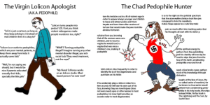"""Meanwhile on 4chan: The Virgin Lolicon Apologist  The Chad Pedophile Hunter  (A.K.A. PEDOPHILE)  is so to the right on the polictial spectrum  tore his testicles out in a fit of violent rage in  order to appear always younger and childish  to tease and attract pedos and them  impale and burn them after sessions of  that the atomwaffen division look like sjws  compared to him (his manifesto  makes Siege appear as a cute fairy tale)  """"Lolicon tums people into  pedos? LOLI bet you think  violent videogames make  people murderers too, right?""""  torture that would make the jews look like  puts so much effort into tracking pedos that  his thoughts all start with the letter p  amateur torturers  """"lol it is just a cartoon, as long as  they keep jerking to it instead of  real children then it is okay lol  refrains from sex, knowing  that all the women were once  children, and to touch a  vagina he would touch a  vagina that was once a  children's one, making it  pedophilic  VIL  """"lolicon is an outlet to pedophiles,  which are poor mental patients, to  keep them away from kids. It  actually saves kids  """"WHAT?! Turning pedophilia  illegal?! Imagine turning any other  mental disorder illegal, you sick  racist fuck! They need treatment,  not the rope!""""  all the spiritual energy he  gathers from the pedokilling  and his chastity will one day be  used to wipe the jews from the  face of this Earth, erradicating  pedophilia once and for all  """"Well, I'm not saying we  should, but it would be  nice if parents ed ucated  sexually their kids,  specially the litle girls""""  visits lolicon sites frequently in order to  identify the ip of the degenerates and  put them on his hitlist  """"My friend Schlomo works  on an lolicon studio. Most  reads a few books a year, gathers  most of his knowledge through  divination  based person l've ever met!""""  laughs at the face of Jesus, the  so-called savior of mankind, for  he knows no true savior would  refrain from condemning pedo-  philia in his holy boo"""
