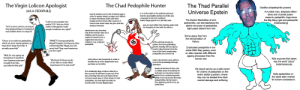 """The Virgin Pedophile vs The Chad Pedophile Hunter vs The Thad Parallel Universe Epstein: The Virgin Lolicon Apologist  The Chad Pedophile Hunter  The Thad Parallel  Godlike antipedophilic powers  Universe Epstein  (A.K.A. PEDOPHILE)  A humble man, despises billion-  aires and crushed judeo-  masonic pedophilic rings since  the Big Bang (got anti-pedophilic  timetraveling)  is so to the right on the polictial spectrum  that the atomwaffen division look like sjws  compared to him (his manifesto  makes Siege appear as a cute fairy tale)  tore his testicles out in a fit of violent rage in  order to appear always younger and childish  to tease and attract pedos and them  impale and burn them after sessions of  torture that would make the jews look like  The Doctor Manhattan of anti-  """"Lolicon tums people into  pedos? LOLI bet you think  violent videogames make  people murderers too, right?""""  pedophiilia, can dematerialize the  atomic structure of pedophiles  light-years distant from him  puts so much effort into tracking pedos that  his thoughts all start with the letter p  amateur torturers  """"lol it is just a cartoon, as long as  they keep jerking to it instead of  real children then it is okay lol""""  refrains from sex, knowing  that all the women were once  children, and to touch a  vagina he would touch a  vagina that was once a  children's one, making it  pedophilic  EVIL  Some argue that he's  the reincarnation of  Vishnu  """"lolicon is an outlet to pedophiles,  which are poor mental patients, to  keep them away from kids. It  actually saves kids""""  """"WHAT?! Turning pedophilia  illegal?! Imagine turning any other  mental disorder illegal, you sick  racist fuck! They need treatment,  not the ropel""""  all the spiritual energy he  gathers from the pedokilling  and his chastity will one day be  used to wipe the jews from the  face of this Earth, erradicating  pedophilia once and for all  Eradicated pedophilia in the  entire Milkt Way galaxy, even  on alien species with differ"""