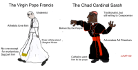 chad: The Virgin Pope Francis  The Chad Cardinal Sarah  Traditionalist, but  still willing to Compromise  Modernist  Atheists love him  Beloved by the People  Does nothing about  Liturgical Abuse  Advocates Ad Orientum  No one except  for modernists  Support him  /u/MT 102  Catholics want  him to be pope