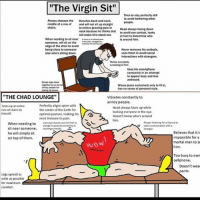 """4chan, Anime, and Dank: """"The Virgin Sit""""  Tries to stay perfectly still  to avoid bothering other  Always chooses the Hunches back and neck  middie of a row ofand will not sit up straight  chairs  to relieve growing pain in Head always facing down  neck because he thinks hat to avoid eye contact, looks  will make him stand out  at feet to determine who  is around him  when needing to sit near  someone, will sit on the  t""""-""""  edge of the chair to avold  being close to someone  else who's sitting down.  Never removes his earbuds  uses them to avoid social  interactions with strangers.  Thinks everybody  is loeking at him  Uses his smartphone  constantly in an attempt  to appear busy and less  Keeps ep close  together so as tondt  anney pape ter  taking up  Wears jeans exclusively only to fit in,  has no sense of personal style.  """"THE CHAD LOUNGE""""  Vibrates constantly to  annov people  Takes up an entire  row of chairs by  himself.  Perfectly aligns spine with  the center of the Earth for  optimal posture, making his  Head always faces up while  looking everyone in the eye  Doesn't know who's around  him,  neck immune to pain.  When needing to ways relaet se t  sit near someone, challenge himself.  he will simply sit  on top of them.  Always istening for a chance to  surt conversation with .  change his post︺  constantly to  Believes that it i  impossible for a  mortal man to se  him.  wow  Too busy to own  cellphone.  Doesn't wea  pants  Legs spread as  wide as possible  for maximum  comfort A good ol' chadompilaton. DM me newts… i mean DM me news Follow @memealert Backup- @bitchboyardee Xbox Gtag- aFallenOldWoman Personal- @reallestdonaldtrump SC- Blurillaz01 Kik- GeorgeCostanza. (With period) ~Tags~ alexjones kek weeaboo love instagood tumblr funny vine anime memes funny Memealert relatable idubbbz memealert MDE BLM sadboys meme 4chan follow dank comedy filthyfrank liberal donaldtrump NFKRZ LGBT pyrocynical Checking out tags huh? ( ͡° ͜ʖ ͡°)"""