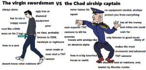Get on my level lol: The virgin swordsman ys the Chad airship captain  always alone  never leaves his  no equipment needed, airships  ugly iron or  squad  protect you from everything  diamond  has to use a  equipment  has all the money  crappy sword  poor  and riches one could  uses superior TNT  runs like a little  wish for  cannons to kill his  no class, probably  wuss on his 2 legs  listenes to EDM,  enemies  only listenes to good music  classy af  travels with airships like  hardstyle or nightcore  an absolute alpha  lives in a cave  makes the most  never made or  erconomic and advanced  even shot a TNT  lives in a big luxurious  TNT cannons  cannon  house or castle  the absolute best at redstone, only  doesnt know what redstone is  beaten by Mumbo Jumbo Get on my level lol