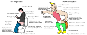 """Ass, Cum, and Food: The Virgin Toilet  The Chad Poop Sock  Screams with joy throughout  entire shit  Exhales loudly afterwards  Stares at whoever is with  Eats carolina reaper peppers but still shits  painlessly  him without saying a word or  blinking the whole time  as a result of godly metabolism  Sweats profusely after  shitting out spicy food  Shit passes silently through  Stares at phone the whole time  asshole  Shit soft and healthy  as result of great diet  Shit thick and slimy  as a result of poor diet  Farts and pisses a fuck ton  whilst shitting  Not only aroused by large shits,  but sucks shits in and out of asshole  to acheive a prostate orgasm  Slightly aroused when doing  large shits, but insists he's straight  Poop sock never  discovered by Mum  Mum sometimes  When sock gets full, just eats its contents  accidently opens  the door on him  Fast, efficient, comfertable and stylish  Toilet gets clogged, has to spend  hours trying to dislodge his ownm shit  Leaves poop sock in plain sight,  Hentai collection and cum  still is never discovered  sock hidden in maximum  Sock doubles as ass  wipe  security vault under bed.  Uses """"toilet paper""""  Still discovered and shamed  Shit sits around in 'sewer' afterwards  Shit placed in honorific shrine in chads bedroom Thought I'd create a bit of cursed content"""