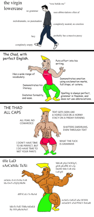 "Virgin Lowercase vs Chad Perfect English vs Thad Allcaps vs Lad Sarcastic Text: the virgin  ""woe betide me""  lowercase  no grammar  uses abbreviations often af  melodramatic, no punctuation  completely neutral, no emotion  probably has a massive pussy  lazy  completely empty  The Chad, with  perfect English.  Puts effort into his  writing.  Has a wide range of  vocabulary.  OUCH!  Demonstrates emotion  using exclamation marks,  full stops, et cetera.  Demonstrates his  literacy.  Spelling is always perfect,  grammar is flawless, and  does not use abbreviations.  Instates formality,  and ease.  THE THAD  ALL CAPS  TEXT GETS SEEN LIKE  A HORSE COCK IN A HORNY  STACY ON A FRIDAY EVENING  ALL FEAR, NO  COWARDICE  SHATTERS EARDRUMS,  EVEN THROUGH TEXT  WHAT THE FUCK  I DON'T HAVE TIME  TO BE PERFECT, BUT  I DO HAVE TIME TO  IS GRAMMAR  WET YOUR PANTS  tHe LaD  ShEeR pSyChOl0gY,  GETS PEOPIE tO sAy  SArCaStIc TeXt  DuMb Shlt FoR tHe  LaUgH  mocKs EvErYoNe FoR  hls OwN eNjOyMeNt  dIfFiCuLt To ReAd  mAkEs GrEaT uSe Of HiS  mEmOrY aNd PINKY fInGeR  IdloTs FeEl ThReAtEnEd  By HiS pReSeNcE Virgin Lowercase vs Chad Perfect English vs Thad Allcaps vs Lad Sarcastic Text"
