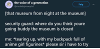 "Anime, The Voice, and The Worst: the voice of a generation  @mrdaddymanphd  Folg  [that museum from night at the museum]  security guard  going buddy the museum is closed  : where do you think youre  me: *tearing up, with my backpack full of  anime girl figurines please sir i have to try <p><a href=""http://celticpyro.tumblr.com/post/170622141444/this-is-both-the-worst-and-best-thing-ive-ever"" class=""tumblr_blog"">celticpyro</a>:</p><blockquote><p>This is both the worst and best thing I've ever read.</p></blockquote>"