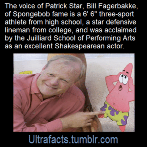 "Click, College, and Facts: The voice of Patrick Star, Bill Fagerbakke,  of Spongebob fame is a 6' 6"" three-sport  athlete from high school, a star defensive  lineman from college, and was acclaimed  by the Juilliard School of Performing Arts  as an excellent Shakespearean actor.  Ultrafacts.tumblr.com ultrafacts:  Source[x]Click HERE for more facts"