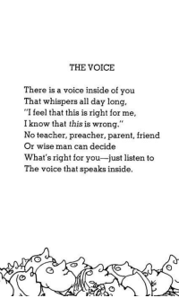 """Teacher, The Voice, and Voice: THE VOICE  There is a voice inside of you  That whispers all day long,  """"I feel that this is right for me,  I know that this is wrong.""""  No teacher, preacher, parent, friend  Or wise man can decide  What's right for you-just listen to  The voice that speaks inside."""