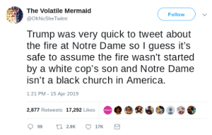 America, Church, and Fire: The Volatile Mermaid  Follow  @OhNo She Twitnt  Trump was very quick to tweet about  the fire at Notre Dame so I guess it's  safe to assume the fire wasn't started  by a white cop's son and Notre Dame  isn't a black church in America.  1:21 PM - 15 Apr 2019  2,877 Retweets 17,292 Likes Makes sense.