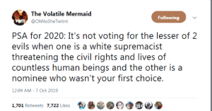 blackout501st:PSA for right now as well; THIS WAS THE CASE IN 2016 AS WELL. Don't let it happen again. : The Volatile Mermaid  Following  VOTE @OhNoSheTwitnt  PSA for 2020: It's not voting for the lesser of 2  evils when one is a white supremacist  threatening the civil rights and lives of  countless human beings and the other is a  nominee who wasn't your first choice.  12:04 AM - 7 Oct 2019  1,701 Retweets 7,722 Likes blackout501st:PSA for right now as well; THIS WAS THE CASE IN 2016 AS WELL. Don't let it happen again.