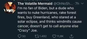 "Crazy, Dude, and Memes: The Volatile Mermaid @OhNoSh... 7h  I'm no fan of Biden, but a dude who  e  wants to nuke hurricanes, rake forest  fires, buy Greenland, who stared at a  solar eclipse, and thinks windmills caus  cancer, doesn't get to call anyone else  ""Crazy"" Joe.  50  t1.492  11,8K liberal-memes:Memes For Liberals"
