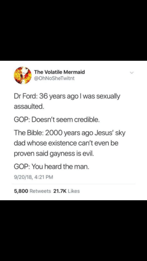 Dad, Jesus, and Bible: The Volatile Mermaid  @OhNoSheTwitnt  Dr Ford: 36 years ago l was sexually  assaulted  GOP: Doesn't seem credible.  The Bible: 2000 years ago Jesus' sky  dad whose existence can't even be  proven said gayness is evil.  GOP: You heard the man.  9/20/18, 4:21 PM  5,800 Retweets 21.7K Likes Oof