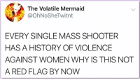 Memes, Women, and Single: The Volatile Mermaid  @OhNoSheTwitnt  EVERY SINGLE MASS SHOOTER  HASAHISTORY OF VIOLENCE  AGAINST WOMEN WHY IS THIS NOT  A RED FLAG BY NOW