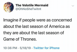 (S): The Volatile Mermaid  @OhNoSheTwitnt  Imagine if people were as concerned  about the last season of America as  they are about the last season of  Game of Thrones.  10:36 PM. 5/18/19 Twitter for iPhone (S)