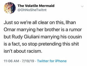 (S): The Volatile Mermaid  @OhNoSheTwitnt  Just so we're all clear on this, Ilhan  Omar marrying her brother is a rumor  but Rudy Giuliani marrying his cousin  is a fact, so stop pretending this shit  isn't about racism  11:06 AM 7/19/19 Twitter for iPhone (S)