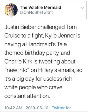"Big day in suburbia: The Volatile Mermaid  @OhNoSheTwitnt  Justin Bieber challenged Tom  Cruise to a fight, Kylie Jenner is  having a Handmaid's Tale  themed birthday party, and  Charlie Kirk is tweeting about  ""new info"" on Hillary's emails, so  it's a big day for useless rich  white people who crave  constant attention.  10:42 AM 2019-06-10 Twitter for Big day in suburbia"
