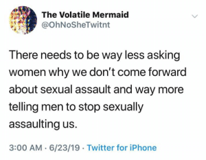 (S): The Volatile Mermaid  @OhNoSheTwitnt  There needs to be way less asking  women why we don't come forward  about sexual assault and way more  telling men to stop sexually  assaulting us.  3:00 AM 6/23/19 Twitter for iPhone (S)
