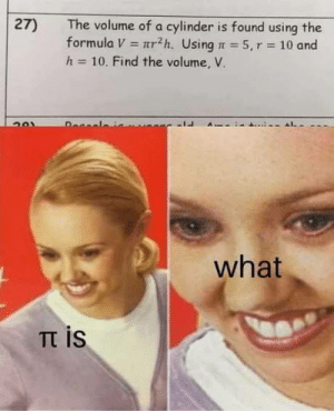 volume: The volume of a cylinder is found using the  formula V r2h. Using 5, r 10 and  h-10. Find the volume, V.  27)  Decal  what  Tt is