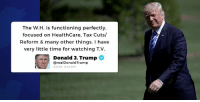 White House, House, and Time: The W.H. is functioning perfectly,  focused on HealthCare, Tax Cuts/  Reform & many other things. I have  very little time for watching T.V  Donald 3. Trump  @realDonaldTrump  39 AM-12 ul 2017 The White House is functioning perfectly, focused on HealthCare, Tax Cuts/Reform & many other things. I have very little time for watching T.V.