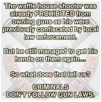 Friends, Guns, and Memes: The waffle house shooter was  already PROHIBITEDfrom  owning guns as his were  previously confiscated by local  aw enforcement.  But he still managed to get his  hands on them again  So what does that tell us?  CRIMINALS  DON'T FOLLOW GUN LAWS Gun Control Fails - Tag friends & Follow 🔊 👉🏽 @unclesamsmisguidedchildren - UncleSamsMisguidedChildren tactical military weapons guns getafterit militarymuscle 2ndamendment secondammendment 2A SemperFi airforce USMC navy army guncontrol veteranlife coastguard airforce concealedcarry opencarry gunsofinstagram militarylife igmilitia ar15 iggunslingers pewpew ccw Pewpewpew shallnotbeinfringed MolonLabe