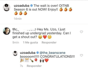 A shoutout from royalty: The wait is over! OITNB  uzoaduba  Season 6 is out NOW! Enjoy!! 6 5 Ö  0  14min  Hey Ms. Uzo, I just  the_  finished up undergrad yesterday. Can I  get a shout out? e  9min 1 Me gusta Responder  uzoaduba# @the beanscene  booooom!!!!! CONGRATULATIONS!!!  7s Responder A shoutout from royalty