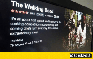 lolzandtrollz:I'd Watch That: The Walking Dead  ☆ 2013 TVMA 4Seasons  國  It's all about skil, peed,adingenuay'nh  cooking-competition show where up-and-  coming chefs turn everyday items into an  extraordinary meal.  Ted Allen  TV Shows, Food & Travel TV  THE META PICTURE lolzandtrollz:I'd Watch That