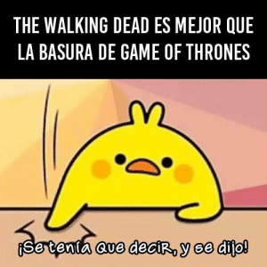 Of course: THE WALKING DEAD ES MEJOR QUE  LA BASURA DE GAME OF THRONES  cve deroy se dito! Of course