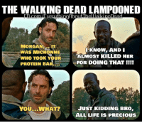 Morgan, wait, ... what?: THE WALKING DEAD LAMPOONED  MORGAN  MIT  I KNOW, AND I  WAS MICHONNE  ALMOST KILLED HER  WHO TOOK YOUR  FOR DOING THAT  PROTEIN BAR  JUST KIDDING BRO  YOU...WHAT  ALL LIFE IS PRECIOUS Morgan, wait, ... what?
