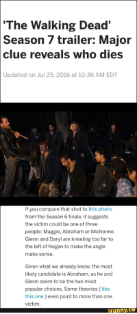 The Walking Dead, Abraham, and Walking Dead: The Walking Dead'  Season 7 trailer: Major  clue reveals who dies  Updated on Jul 25, 2016 at 10:36 AM EDT  If you compare that shot to this photo  from the Season 6 finale, it suggests  the victim could be one of three  people: Maggie, Abraham or Michonne.  Glenn and Daryl are kneeling too far to  the left of Negan to make the angle  make sense  Given what we already know, the most  likely candidate is Abraham, as he and  Glenn seem to be the two most  popular choices. Some theories (like  this one) even point to more than one  victim  ifunny CEO