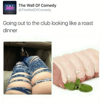 Club, Funny, and Roast: The Wall Of Comedy  THE  COMEDY!  @The Wallof Comedy  Going out to the club looking like a roast  dinner 😂😂😂😂😂😂😂