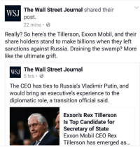 "Tumblr, Vladimir Putin, and Blog: The Wall Street Journal shared their  post.  22 mins  WSJ  Really? So here's the Tillerson, Exxon Mobil, and their  share holders stand to make billions when they left  sanctions against Russia. Draining the swamp? More  like the ultimate grift.  The Wall Street Journal  5 hrs  WSJ  The CEO has ties to Russia's Vladimir Putin, and  would bring an executive's experience to the  diplomatic role, a transition official said.  Exxon's Rex Tillerson  Is Top Candidate for  Secretary of State  Exxon Mobil CEO Rex  Tillerson has emerged as... <p><a href=""http://memehumor.tumblr.com/post/154294248653/the-wall-street-journal-just-committed-this-gaffe"" class=""tumblr_blog"">memehumor</a>:</p>  <blockquote><p>The Wall Street Journal just committed this gaffe</p></blockquote>"