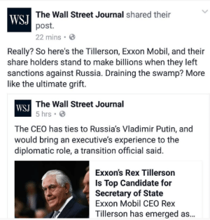 memehumor:  The Wall Street Journal just committed this gaffe: The Wall Street Journal shared their  WSJ  post.  22 mins.  Really? So here's the Tillerson, Exxon Mobil, and their  share holders stand to make billions when they left  sanctions against Russia. Draining the swamp? More  like the ultimate grift.  The Wall Street Journal  WSJ  5 hrs  The CEO has ties to Russia's Vladimir Putin, and  would bring an executive's experience to the  diplomatic role, a transition official said.  Exxon's Rex Tillerson  Is Top Candidate for  Secretary of State  Exxon Mobil CEO Rex  Tillerson has emerged as... memehumor:  The Wall Street Journal just committed this gaffe
