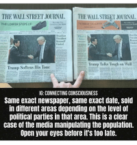 News, Shit, and Target: THE WALL STREET JOURNAL THE WALL STREET JOURNAL  THE LOAFER STEPS UP  RISE OF THE LOAFER  Brazilian  President  Roussell  Ousted  Brazilia  Preside  Rousse  Ousted  What's  What's a  News  Trump Talks Tough on Wall  . Trump Softens His lone  |  G: CONNECTING CONSCIOUSNESS  Same exact newspaper, same exact date, sold  in different areas depending on the level of  polítical parties in that area. This is a clean  case of the media manipulating the population.  Open your eyes betore it's too late. This the kinda shit the news wont post so ima post it , even the ad for loafers seems to be different colors and mottos could that be two different psychological combinations to target customers depending on their core beliefs ? Idk maybe im high 😅(rp @connecting_consciousness)