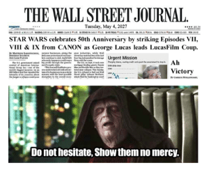 I come from the future of 2027, Happy 50th Anniversary!: THE  WALL STREET JOURNAL.  Tuesday, May 4, 2027  **** 2.56  DowON  STAR WARS celebrates 50th Anniversäry by striking Episodes VII,  VIII & IX from CANON as George Lucas leads LucasFilm Coup.  BY MArnEw KARNTSCHN, surance buinemes, giving the ance industries, whde wall  DEORAN SOLOMON  Fedsone protectionevenimar Sreet hawatched tweofeslat  irts eontiae to nink. And d AG four big indepmdent brokrage  rebounds tepyerscoldreap  Urgent Mission  AND LIAM PLVEN  fems the scene.  The US en Sept tek ever  merteer knding giants Fie  Marand edie Mac as they tee  bered ner codapse. This Senday,  the US refued to be out W  Street pilar Lehman Brethers  which fled  he US gvernest seed e prof thregh the goven  centrol of American taterna tequity stake.  tienal Grosp Ine-con ef the Ta anwl fitate apre  worlds hicorst inen-in an orsunderwhichAGwisel o  S85 deal that sigaledthe taàn ofitsbinesses i aorderty  interity of ks cencerna abost ma, with the let ponle  the danger a colapse cold pose disruptiost the overall ecen  hnghg shars aingoit cests pesh the swtstpn  DA daly cene  Ab  Victory  BY CARCK MOLLENAMP,  banknoto t  Do not hesitate, Show them no mercy. I come from the future of 2027, Happy 50th Anniversary!
