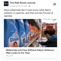 "Advice, Anaconda, and Ass: The Wall Street Journal  WSJ  Friday at 10:01 AM  Most millennials don't even know what fabric  softener is used for, and that worries Procter &  Gamble  60  Dou  ULTRA  Millennials Are Fine Without Fabric Softener;  P&G Looks to Fix That  wsj.com organized-studies:  kindnessandgoodvibrations:  kindnessandgoodvibrations:   ghostoftwentysomethingspresent:  madsciences:  awfullydull:  markrial:  tramampoline:  slow-riot: Weirdly anti-millennial articles have scraped the bottom of the barrel so hard that they are now two feet down into the topsoil its so wild like ""this generation with no fucking money is learning to prioritize essentials"" and all these chucklefucks can write is advertisements for these companies  at least our jeans won't tear at the seams after two washes  FUCK FABRIC SOFTENER IT'S UTTERLY POINTLESS AND FUCK DRYER SHEETS LITERALLY NOBODY EVER HAS ENOUGH OF A PROBLEM WITH STATIC TO WARRANT PAYING OUT THE ASS FOR THAT SHIT DO YOU WANT CLEAN CLOTHES? YOU DON'T EVEN NEED TO BUY FUCKING DETERGENT JUST MAKE YOUR OWN* IT'S SO GODDAMN EASY AND 80X CHEAPER FUCK THE ENTIRE LAUNDRY INDUSTRY*Fuck The Entire Laundry Industry Recipe 1 cup Washing Soda (not Baking Soda. Different things.) 1 cup Borax (not Boric Acid. Also a different thing.) ½ cup - 1 cup grated bar soap (you can use literally anything. I often use Ivory because it's easy to get and I find it works well, a lot of people like Fels-Naptha, which is an actual laundry bar. Some people use Dr. Bronner's. Really does not fucking matter.)After grating your soap, combine all ingredients. That's it. That's the whole thing. Use maybe a ¼ cup per load.  ^^^ I've done this for years now and it works as well as any store bought detergent  WHATThank you, tumblr user awfullydull! Your URL does no justice to the good advice you give!   Also you can MAKE your own washing soda very VERY cheaply. Step one: acquire $5 bag of baking soda from Costco. Step two: lay that motherfucking baking soda out on a baking tray. Step three: bake the baking soda on a tray in an oven at 400° for 1 hour (to make the moisture evaporate, leaving washing soda) Step four: revel in how easy and cheap it is to make your own washing soda, and maybe take a moment to be angry that the industry upcharges the fuck out of something that is so easy to make.   I see some of y'all complaining about static and/or wanting nice smelling laundry. Go to a craft store, find 100% wool yarn balls. If it doesn't come in a ball, ask an employee to make it into a tight ball for you. Wash in the washing machine to make it felted. Remove from washer, add a few drops of essential oil to the ball, allow to seep in. Dry with clothing. Doesn't need to be rewashed ever, and if it stops smelling, add few more drops of essential oil. Bam, reusable dryer sheets.   I love this post so much it's filled with helpful advice, hatred, saving money, and fucking the system all in one"