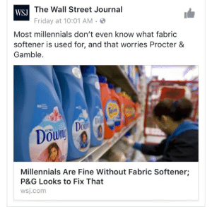 "Advice, Ass, and Clothes: The Wall Street Journal  WSJ  Friday at 10:01 AM  Most millennials don't even know what fabric  softener is used for, and that worries Procter &  Gamble  60  Dou  ULTRA  Millennials Are Fine Without Fabric Softener;  P&G Looks to Fix That  wsj.com avatar-dacia:  organized-studies:  kindnessandgoodvibrations:  kindnessandgoodvibrations:   ghostoftwentysomethingspresent:  madsciences:  awfullydull:  markrial:  tramampoline:  slow-riot: Weirdly anti-millennial articles have scraped the bottom of the barrel so hard that they are now two feet down into the topsoil its so wild like ""this generation with no fucking money is learning to prioritize essentials"" and all these chucklefucks can write is advertisements for these companies  at least our jeans won't tear at the seams after two washes  FUCK FABRIC SOFTENER IT'S UTTERLY POINTLESS AND FUCK DRYER SHEETS LITERALLY NOBODY EVER HAS ENOUGH OF A PROBLEM WITH STATIC TO WARRANT PAYING OUT THE ASS FOR THAT SHIT DO YOU WANT CLEAN CLOTHES? YOU DON'T EVEN NEED TO BUY FUCKING DETERGENT JUST MAKE YOUR OWN* IT'S SO GODDAMN EASY AND 80X CHEAPER FUCK THE ENTIRE LAUNDRY INDUSTRY*Fuck The Entire Laundry Industry Recipe 1 cup Washing Soda (not Baking Soda. Different things.) 1 cup Borax (not Boric Acid. Also a different thing.) ½ cup - 1 cup grated bar soap (you can use literally anything. I often use Ivory because it's easy to get and I find it works well, a lot of people like Fels-Naptha, which is an actual laundry bar. Some people use Dr. Bronner's. Really does not fucking matter.)After grating your soap, combine all ingredients. That's it. That's the whole thing. Use maybe a ¼ cup per load.  ^^^ I've done this for years now and it works as well as any store bought detergent  WHATThank you, tumblr user awfullydull! Your URL does no justice to the good advice you give!   Also you can MAKE your own washing soda very VERY cheaply. Step one: acquire $5 bag of baking soda from Costco. Step two: lay that motherfucking baking soda out on a baking tray. Step three: bake the baking soda on a tray in an oven at 400° for 1 hour (to make the moisture evaporate, leaving washing soda) Step four: revel in how easy and cheap it is to make your own washing soda, and maybe take a moment to be angry that the industry upcharges the fuck out of something that is so easy to make.   I see some of y'all complaining about static and/or wanting nice smelling laundry. Go to a craft store, find 100% wool yarn balls. If it doesn't come in a ball, ask an employee to make it into a tight ball for you. Wash in the washing machine to make it felted. Remove from washer, add a few drops of essential oil to the ball, allow to seep in. Dry with clothing. Doesn't need to be rewashed ever, and if it stops smelling, add few more drops of essential oil. Bam, reusable dryer sheets.   I love this post so much it's filled with helpful advice, hatred, saving money, and fucking the system all in one  Keeping this."