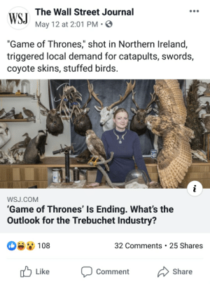 """Game of Thrones, Birds, and Coyote: The Wall Street Journal  WSJ  May 12 at 2:01 PM . ø  """"Game of Thrones,"""" shot in Northern Ireland,  triggered local demand for catapults, swords,  coyote skins, stuffed birds.  WSJ.COM  'Game of Thrones' Is Ending. What's the  Outlook for the Trebuchet Industry?  0108  32 Comments 25 Shares  Share  Comment Oh nO NoT mY TreBuCheTs"""