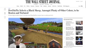 Life, Politics, and Videos: THE WALL STREETJOURNAL  Subscribe Sign In  U.S. Edition  July 13, 2019  Print Edition  Video  U.S  WSJ.Magazine  World  Politics  Business  Markets  Real Estate  Home  Economy  Tech  Opinion  Life & Arts  Search  TECH  PewDiePie Selects a Black Sheep, Amongst Plenty of Other Colors, to be  Beaten and Tortured  SHARE  AA  TEXT  If the bridge incident wasn't enough proof PewDiePie is racist, here is solid proof of it.  453  Recommended Videos  Trump Directs  Agencies to Provide  Records on  Citizenship  How Boeing's 737  MAX Troubles Ripple  Through the Industry  How the U.K.-Iran  Tanker Face-Off  Impacts Washington  Diplomacy  Germany's Angela  Merkel Seen Shaking  During Ceremony  Labor Secretary  Alexander Acosta  צueוצווצא  12  Defends Handling of  Jeffrey Epstein Case  61  31  Moct Domulow Atiolo  t PewDiePie is cancelled