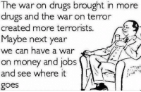 Drugs, Moms, and Money: The war drugs brought in in more  war drugs and the war on terror  created more terrorists.  Maybe next year  we can have a war  on money and jobs  and see where it  goes